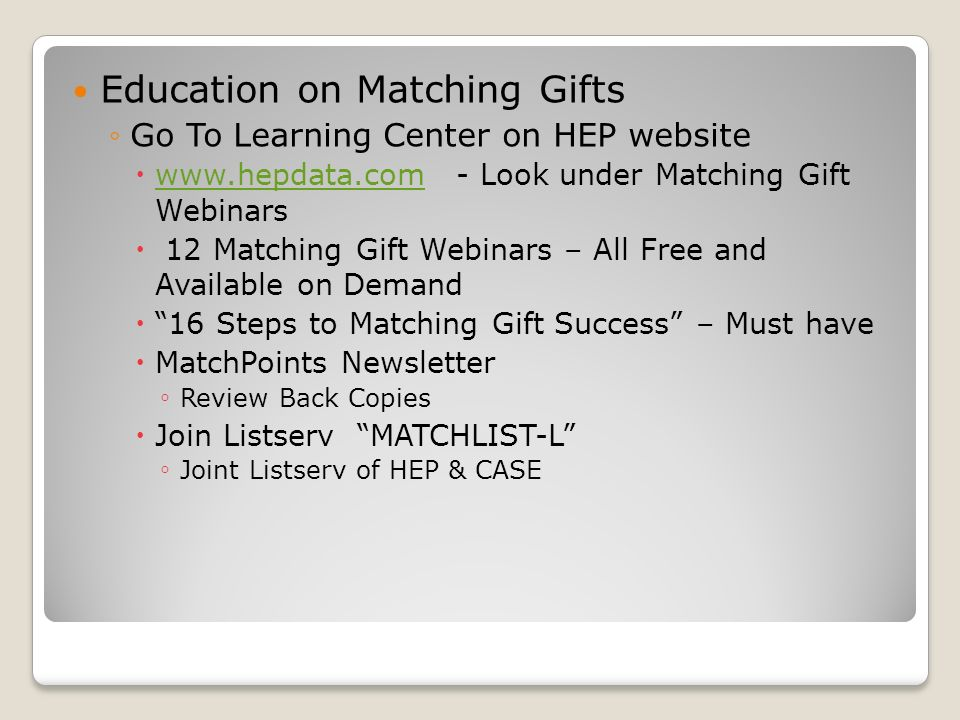 Education on Matching Gifts Go To Learning Center on HEP website   Look under Matching Gift Webinars   12 Matching Gift Webinars – All Free and Available on Demand 16 Steps to Matching Gift Success – Must have MatchPoints Newsletter Review Back Copies Join Listserv MATCHLIST-L Joint Listserv of HEP & CASE