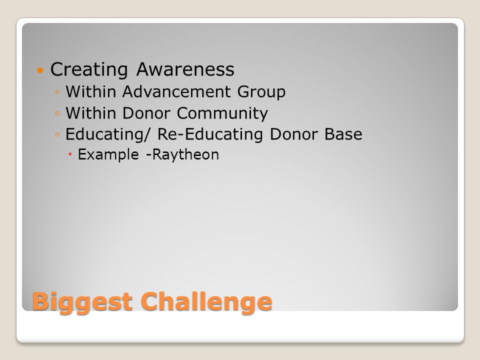 Biggest Challenge Creating Awareness Within Advancement Group Within Donor Community Educating/ Re-Educating Donor Base Example -Raytheon
