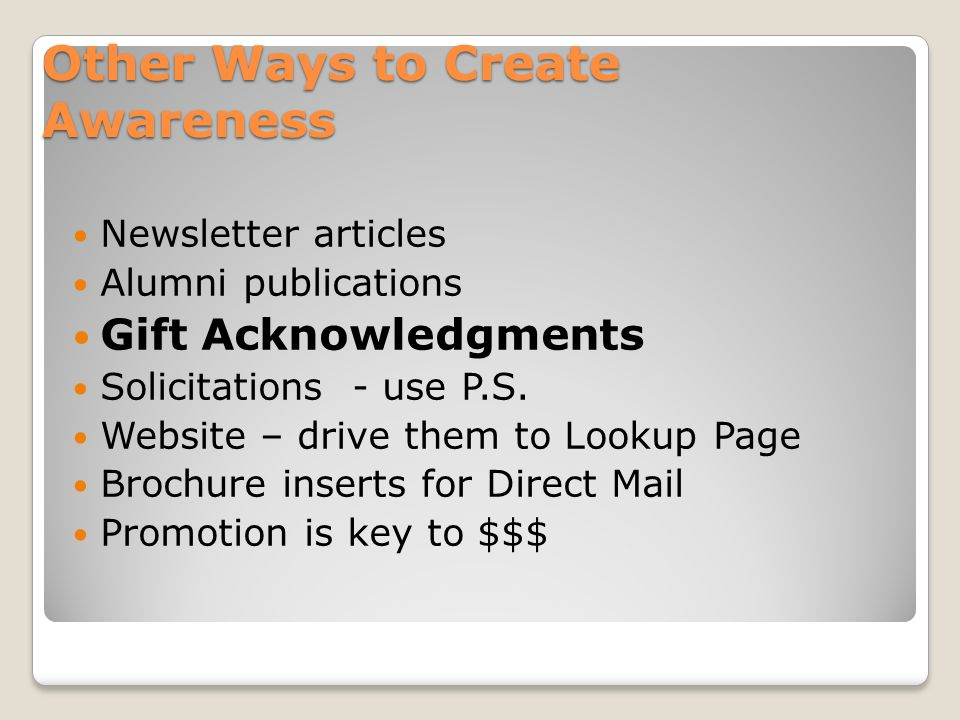 Other Ways to Create Awareness Newsletter articles Alumni publications Gift Acknowledgments Solicitations - use P.S.