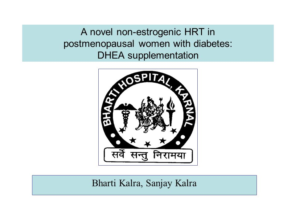 A novel non-estrogenic HRT in postmenopausal women with diabetes: DHEA supplementation Bharti Kalra, Sanjay Kalra