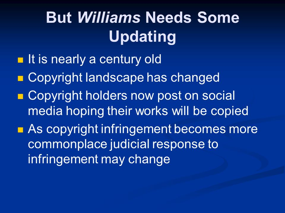 But Williams Needs Some Updating It is nearly a century old Copyright landscape has changed Copyright holders now post on social media hoping their works will be copied As copyright infringement becomes more commonplace judicial response to infringement may change