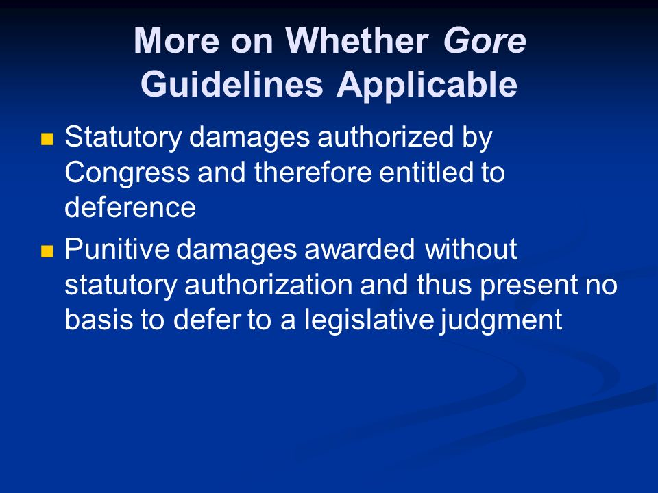 More on Whether Gore Guidelines Applicable Statutory damages authorized by Congress and therefore entitled to deference Punitive damages awarded without statutory authorization and thus present no basis to defer to a legislative judgment