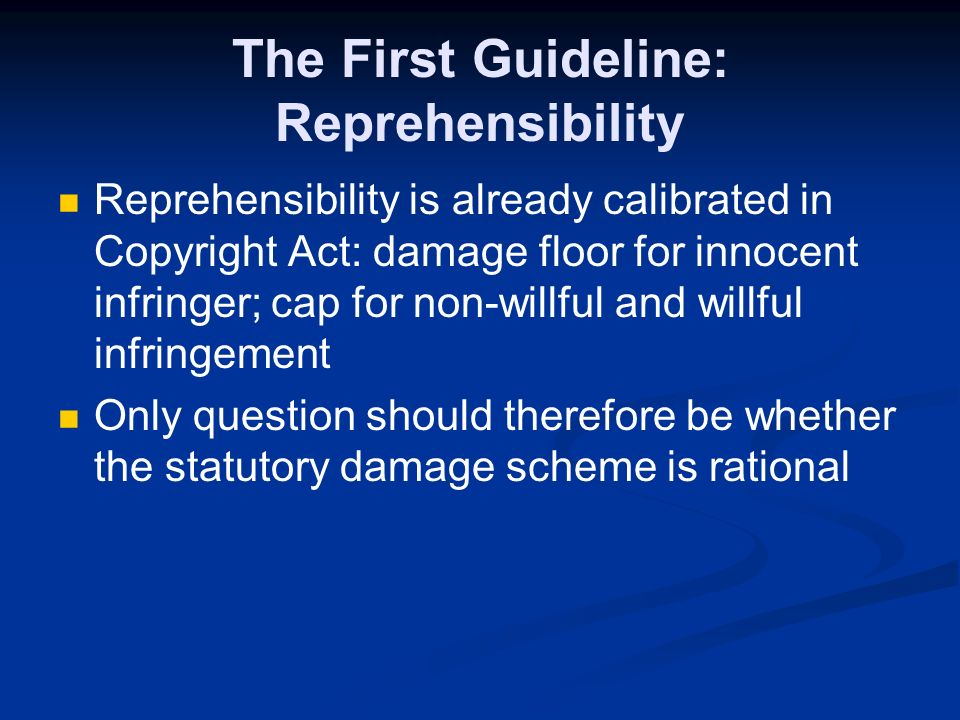 The First Guideline: Reprehensibility Reprehensibility is already calibrated in Copyright Act: damage floor for innocent infringer; cap for non-willful and willful infringement Only question should therefore be whether the statutory damage scheme is rational