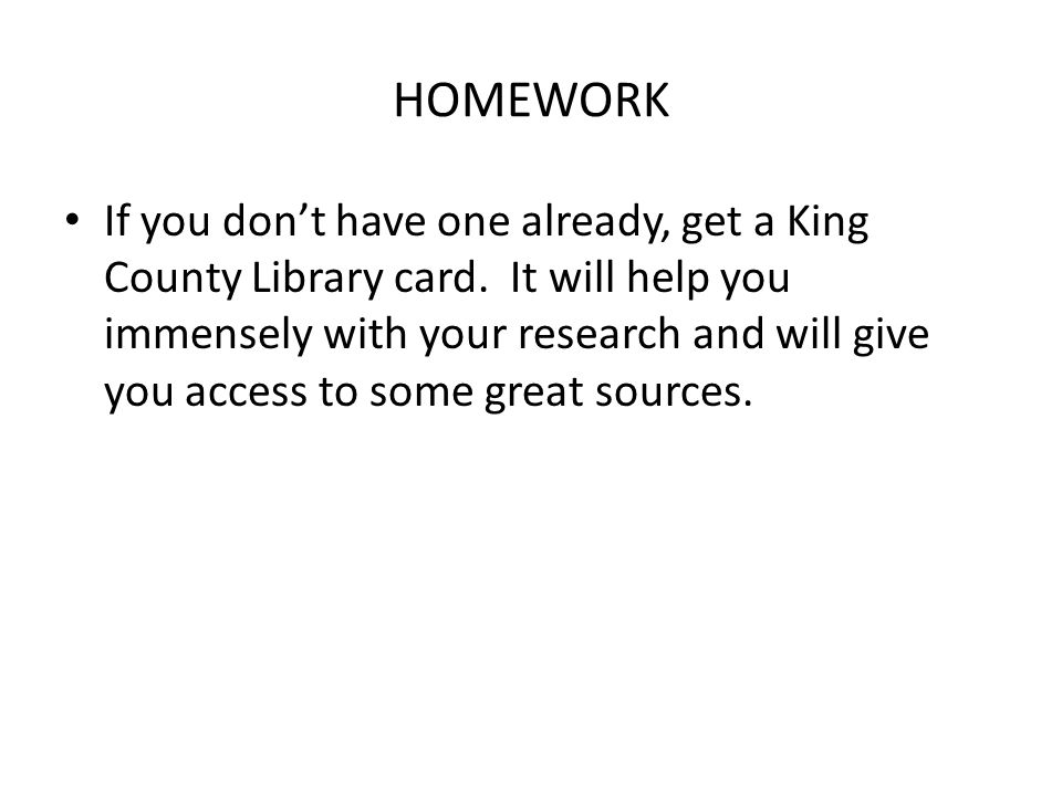 HOMEWORK If you dont have one already, get a King County Library card.