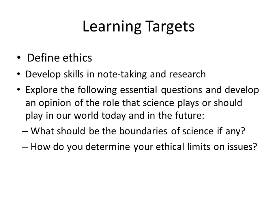 Learning Targets Define ethics Develop skills in note-taking and research Explore the following essential questions and develop an opinion of the role that science plays or should play in our world today and in the future: – What should be the boundaries of science if any.