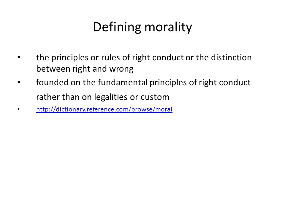 Defining morality the principles or rules of right conduct or the distinction between right and wrong founded on the fundamental principles of right conduct rather than on legalities or custom
