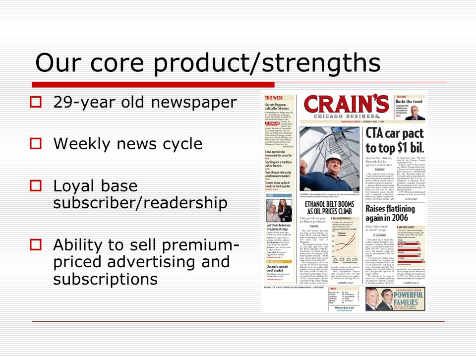 Our core product/strengths 29-year old newspaper Weekly news cycle Loyal base subscriber/readership Ability to sell premium- priced advertising and subscriptions