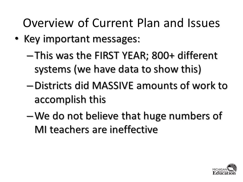 Overview of Current Plan and Issues Key important messages: Key important messages: – This was the FIRST YEAR; 800+ different systems (we have data to show this) – Districts did MASSIVE amounts of work to accomplish this – We do not believe that huge numbers of MI teachers are ineffective