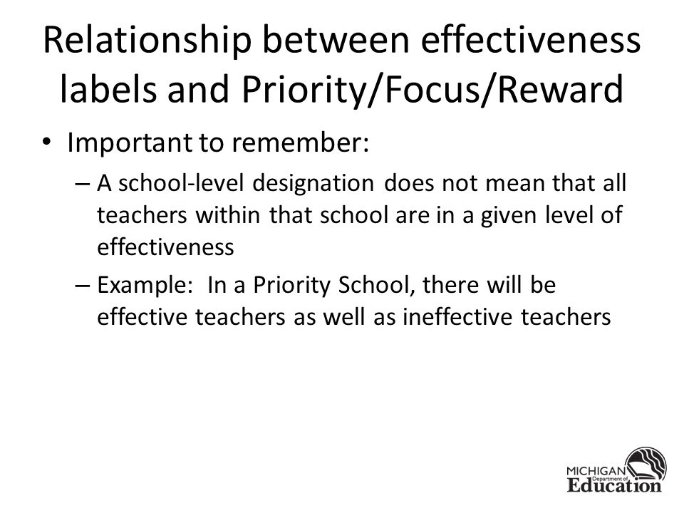 Relationship between effectiveness labels and Priority/Focus/Reward Important to remember: – A school-level designation does not mean that all teachers within that school are in a given level of effectiveness – Example: In a Priority School, there will be effective teachers as well as ineffective teachers