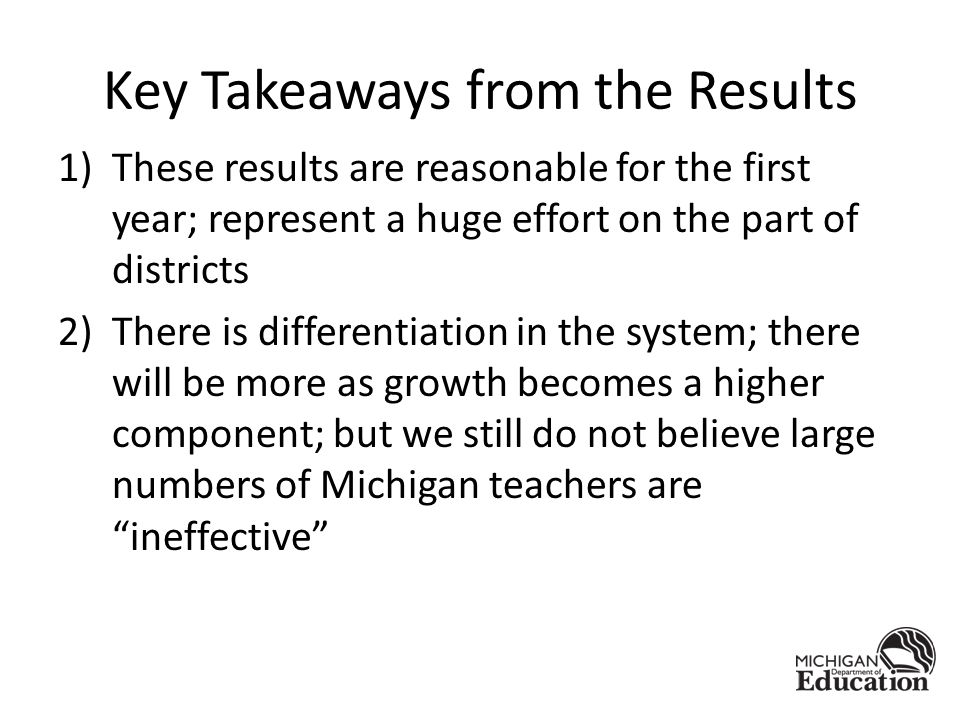 Key Takeaways from the Results 1)These results are reasonable for the first year; represent a huge effort on the part of districts 2)There is differentiation in the system; there will be more as growth becomes a higher component; but we still do not believe large numbers of Michigan teachers are ineffective
