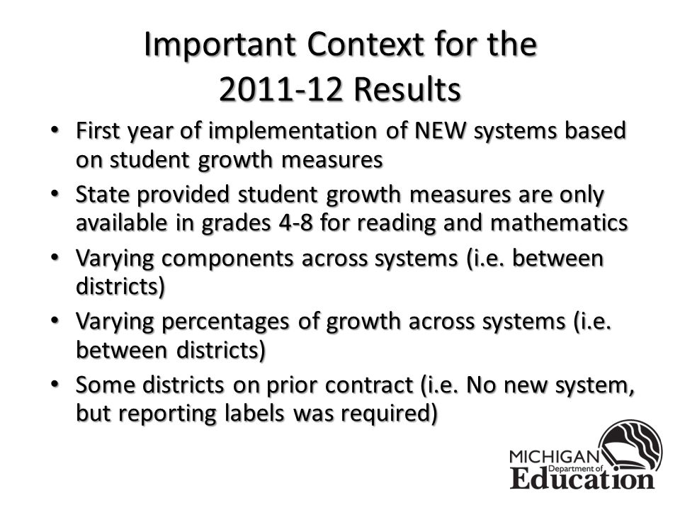 Important Context for the Results First year of implementation of NEW systems based on student growth measures First year of implementation of NEW systems based on student growth measures State provided student growth measures are only available in grades 4-8 for reading and mathematics State provided student growth measures are only available in grades 4-8 for reading and mathematics Varying components across systems (i.e.