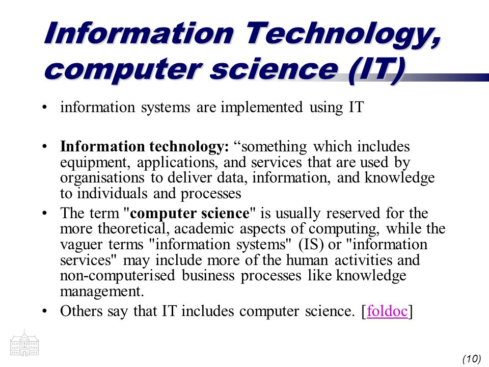 (10) Information Technology, computer science (IT) information systems are implemented using IT Information technology: something which includes equipment, applications, and services that are used by organisations to deliver data, information, and knowledge to individuals and processes The term computer science is usually reserved for the more theoretical, academic aspects of computing, while the vaguer terms information systems (IS) or information services may include more of the human activities and non-computerised business processes like knowledge management.