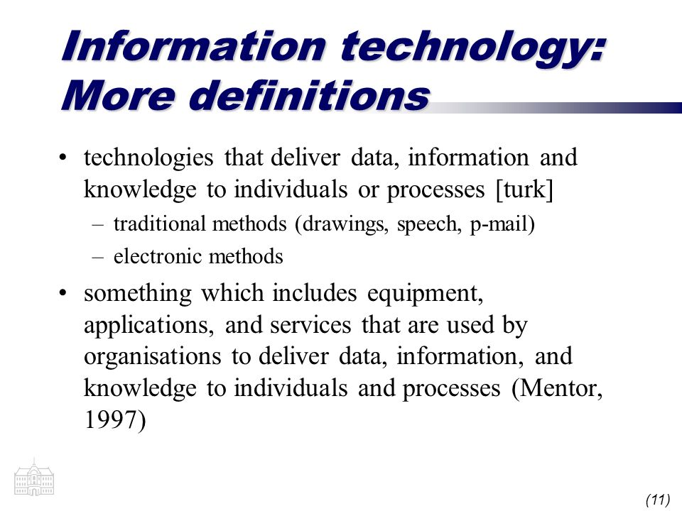 (11) Information technology: More definitions technologies that deliver data, information and knowledge to individuals or processes [turk] –traditional methods (drawings, speech, p-mail) –electronic methods something which includes equipment, applications, and services that are used by organisations to deliver data, information, and knowledge to individuals and processes (Mentor, 1997)