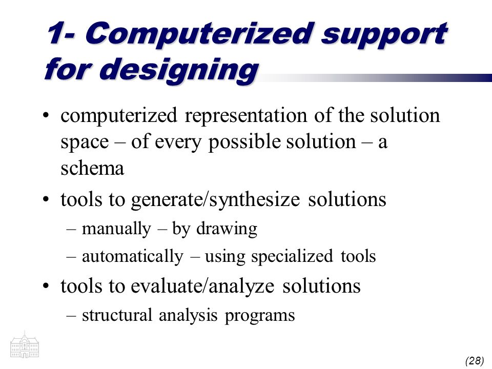 (28) 1- Computerized support for designing computerized representation of the solution space – of every possible solution – a schema tools to generate/synthesize solutions –manually – by drawing –automatically – using specialized tools tools to evaluate/analyze solutions –structural analysis programs