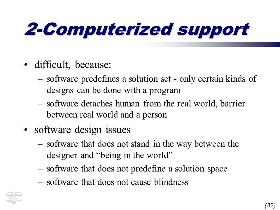 (32) 2-Computerized support difficult, because: –software predefines a solution set - only certain kinds of designs can be done with a program –software detaches human from the real world, barrier between real world and a person software design issues –software that does not stand in the way between the designer and being in the world –software that does not predefine a solution space –software that does not cause blindness