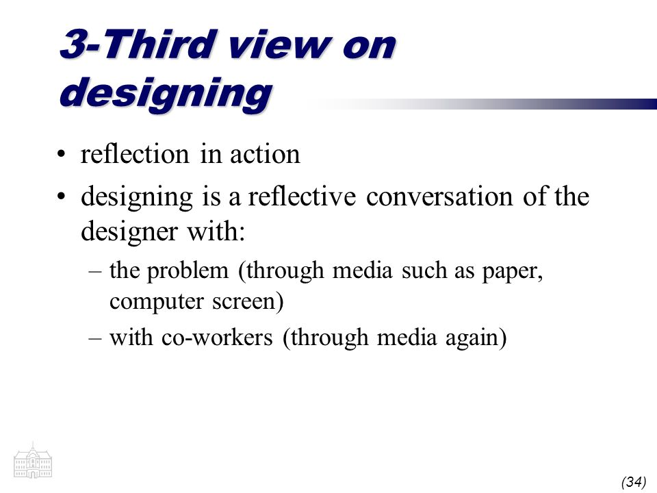 (34) 3-Third view on designing reflection in action designing is a reflective conversation of the designer with: –the problem (through media such as paper, computer screen) –with co-workers (through media again)