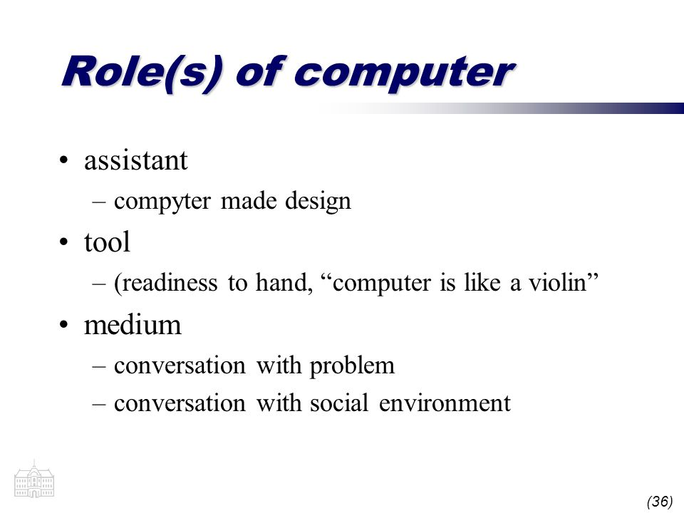 (36) Role(s) of computer assistant –compyter made design tool –(readiness to hand, computer is like a violin medium –conversation with problem –conversation with social environment