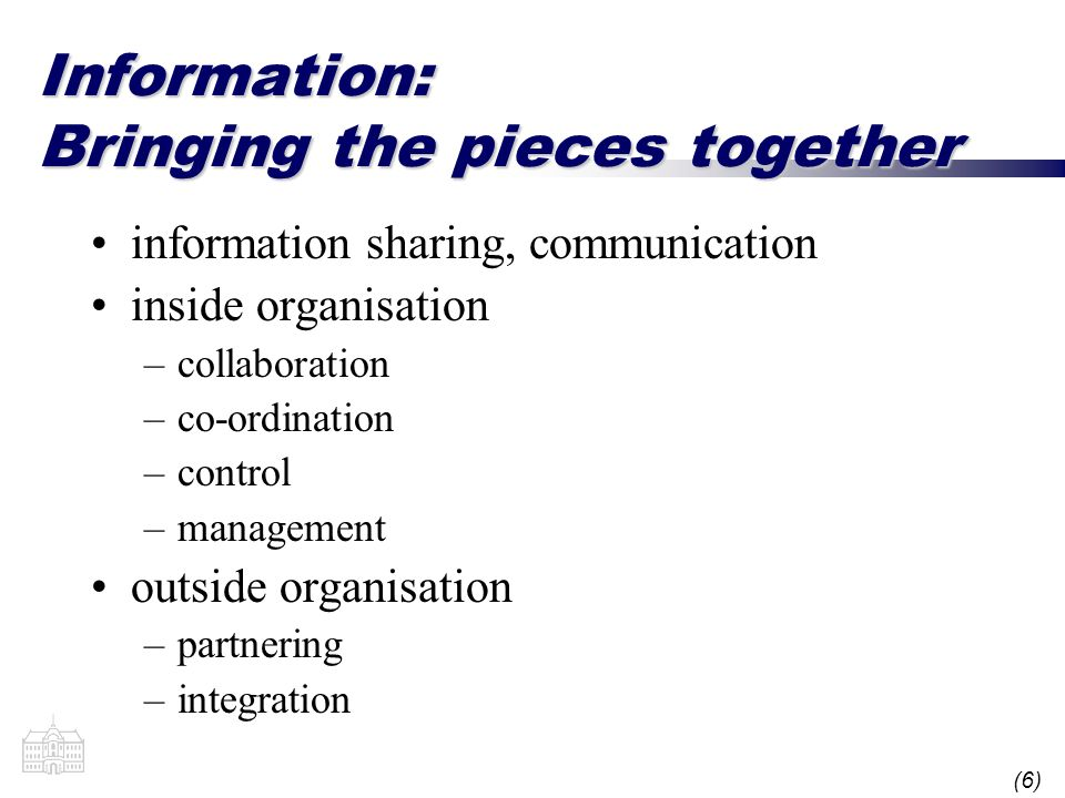 (6) Information: Bringing the pieces together information sharing, communication inside organisation –collaboration –co-ordination –control –management outside organisation –partnering –integration