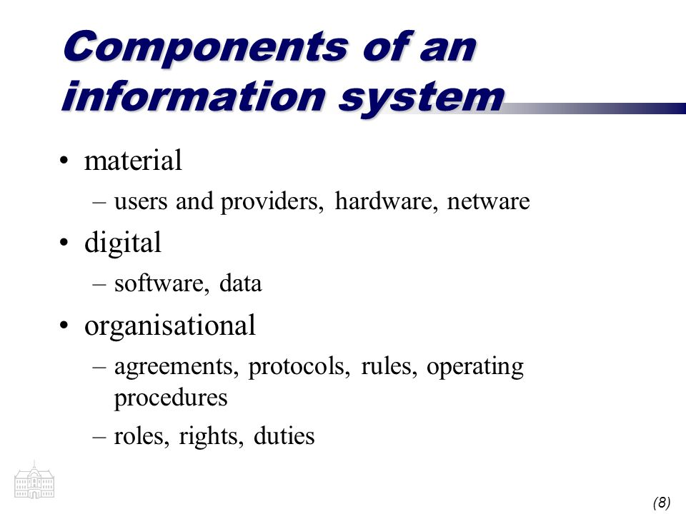 (8) Components of an information system material –users and providers, hardware, netware digital –software, data organisational –agreements, protocols, rules, operating procedures –roles, rights, duties