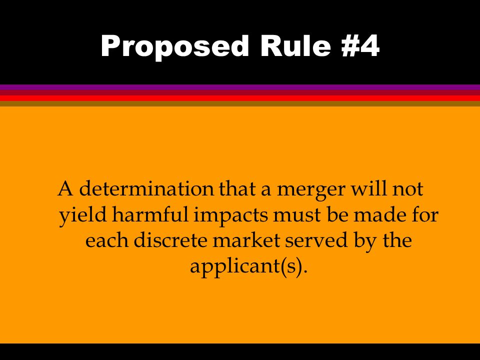 Proposed Rule #4 A determination that a merger will not yield harmful impacts must be made for each discrete market served by the applicant(s).