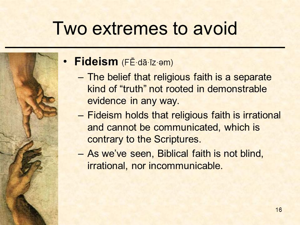 16 Two extremes to avoid Fideism (FĒ·dā·ĭz·əm) –The belief that religious faith is a separate kind of truth not rooted in demonstrable evidence in any way.