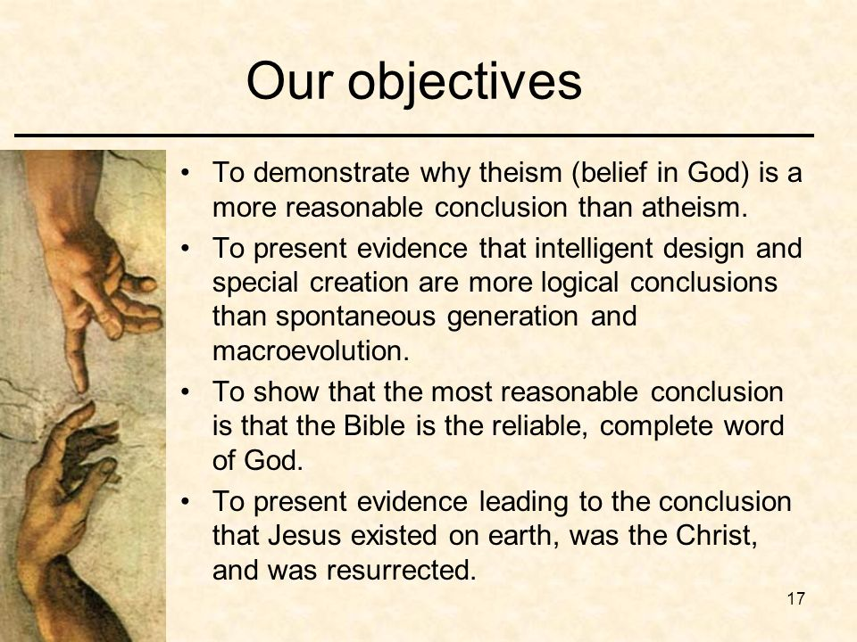 17 Our objectives To demonstrate why theism (belief in God) is a more reasonable conclusion than atheism.
