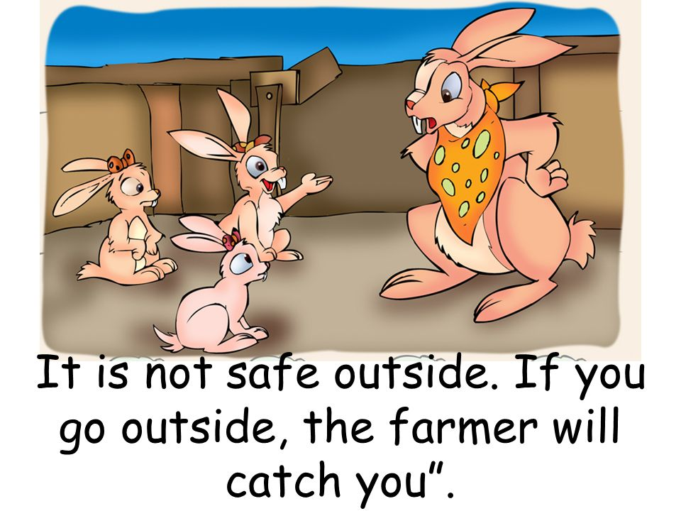 It is not safe outside. If you go outside, the farmer will catch you.