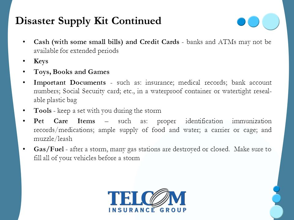 Disaster Supply Kit Continued Cash (with some small bills) and Credit Cards - banks and ATMs may not be available for extended periods Keys Toys, Books and Games Important Documents - such as: insurance; medical records; bank account numbers; Social Security card; etc., in a waterproof container or watertight reseal- able plastic bag Tools - keep a set with you during the storm Pet Care Items – such as: proper identification immunization records/medications; ample supply of food and water; a carrier or cage; and muzzle/leash Gas/Fuel - after a storm, many gas stations are destroyed or closed.