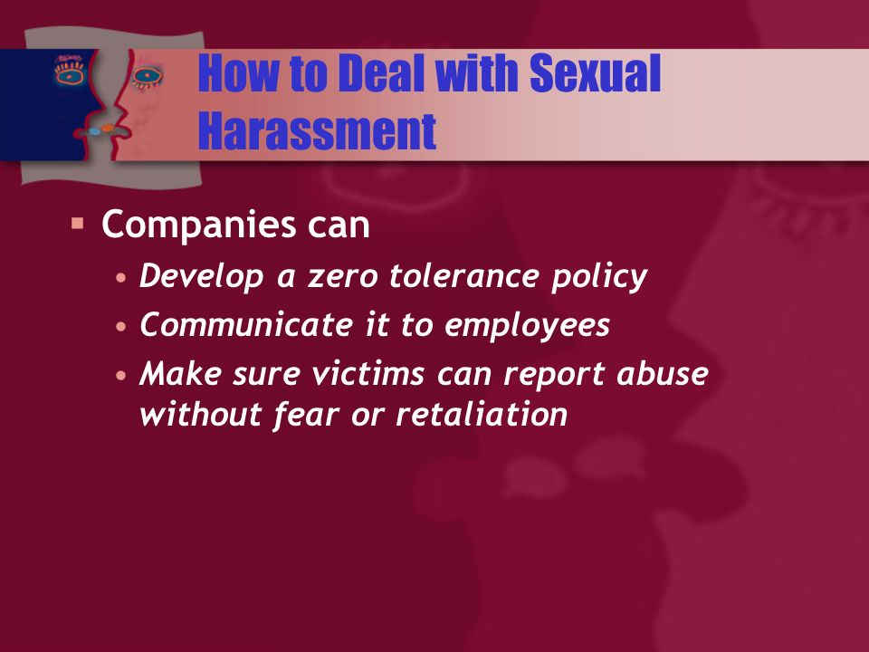 How to Deal with Sexual Harassment Companies can Develop a zero tolerance policy Communicate it to employees Make sure victims can report abuse without fear or retaliation