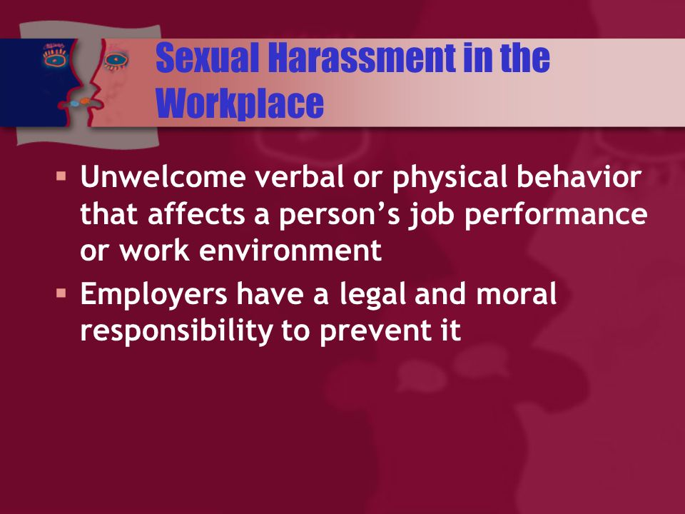 Sexual Harassment in the Workplace Unwelcome verbal or physical behavior that affects a persons job performance or work environment Employers have a legal and moral responsibility to prevent it