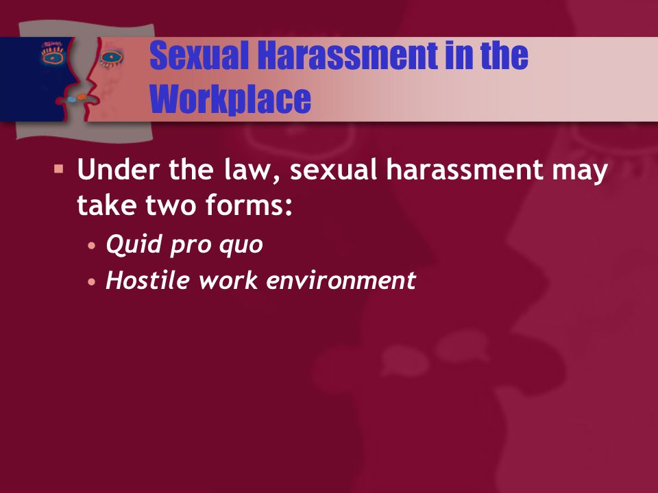 Sexual Harassment in the Workplace Under the law, sexual harassment may take two forms: Quid pro quo Hostile work environment