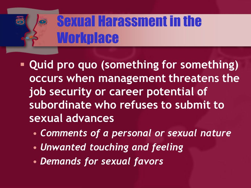Sexual Harassment in the Workplace Quid pro quo (something for something) occurs when management threatens the job security or career potential of subordinate who refuses to submit to sexual advances Comments of a personal or sexual nature Unwanted touching and feeling Demands for sexual favors