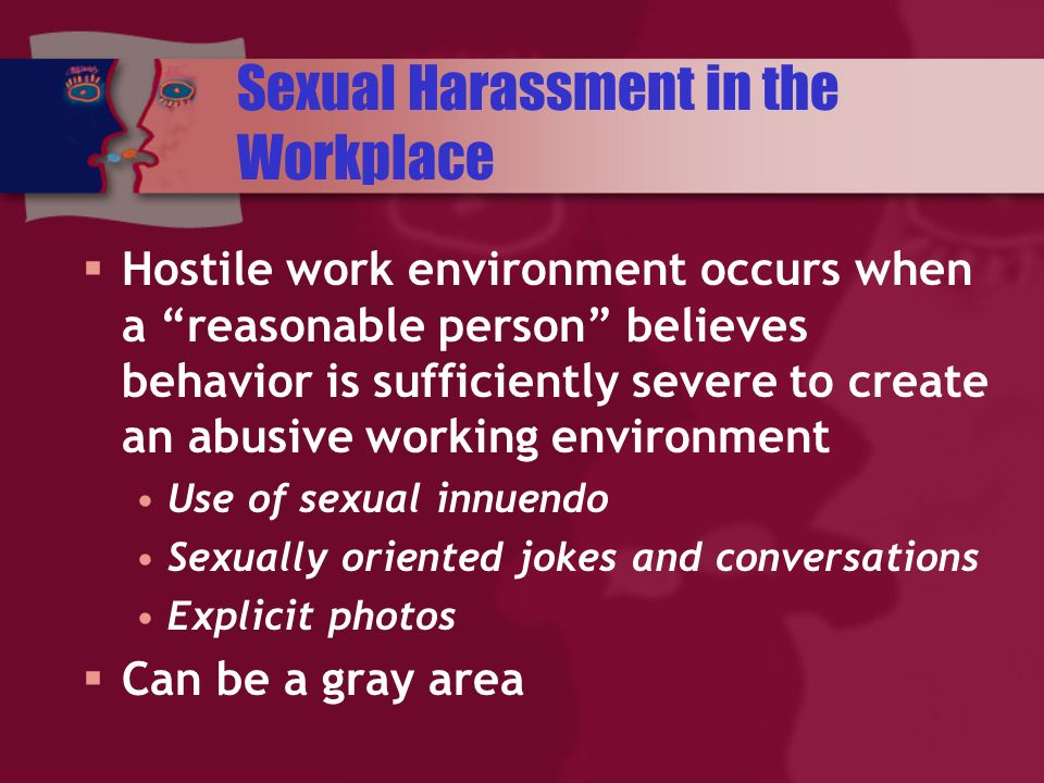 Sexual Harassment in the Workplace Hostile work environment occurs when a reasonable person believes behavior is sufficiently severe to create an abusive working environment Use of sexual innuendo Sexually oriented jokes and conversations Explicit photos Can be a gray area