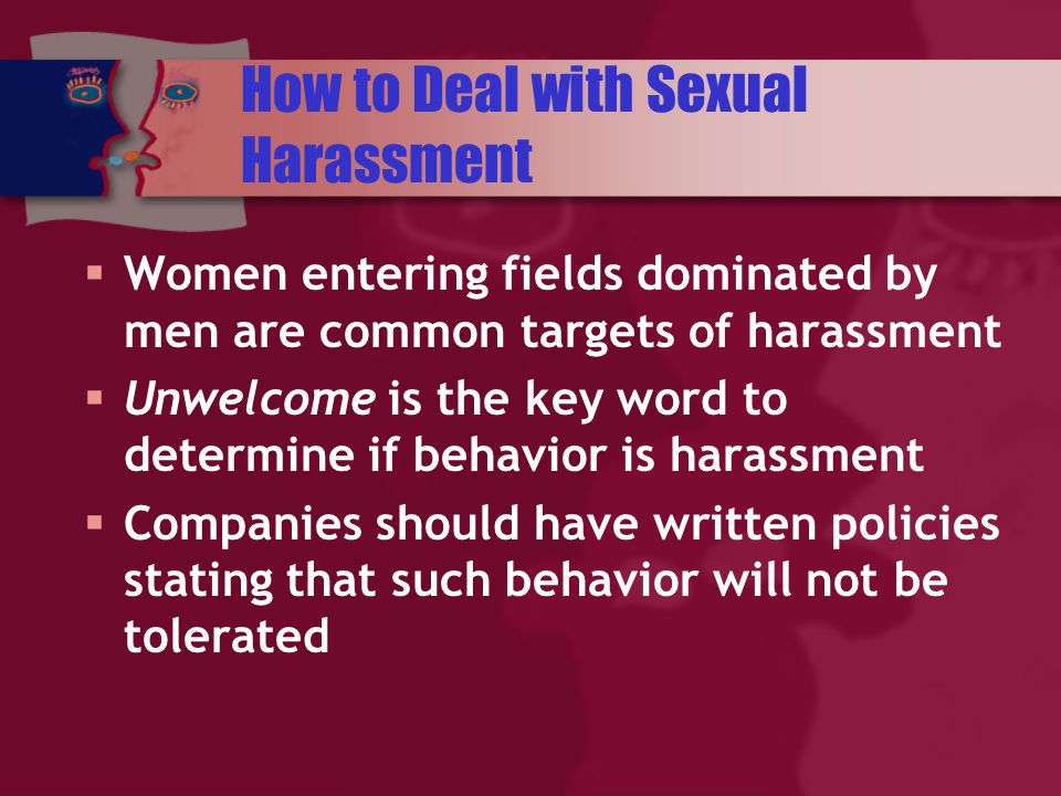 How to Deal with Sexual Harassment Women entering fields dominated by men are common targets of harassment Unwelcome is the key word to determine if behavior is harassment Companies should have written policies stating that such behavior will not be tolerated