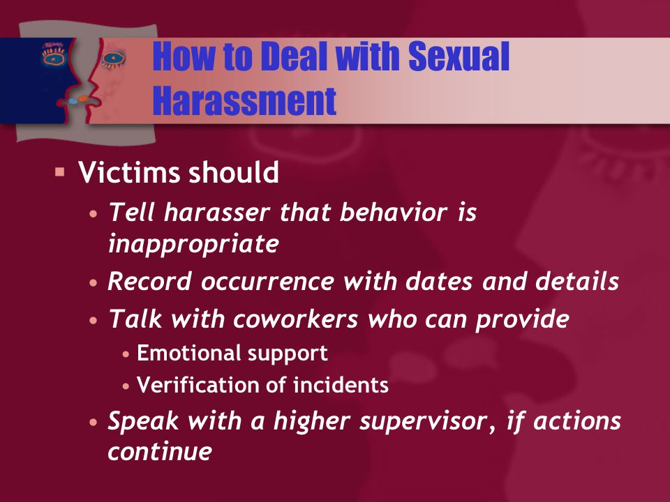 How to Deal with Sexual Harassment Victims should Tell harasser that behavior is inappropriate Record occurrence with dates and details Talk with coworkers who can provide Emotional support Verification of incidents Speak with a higher supervisor, if actions continue