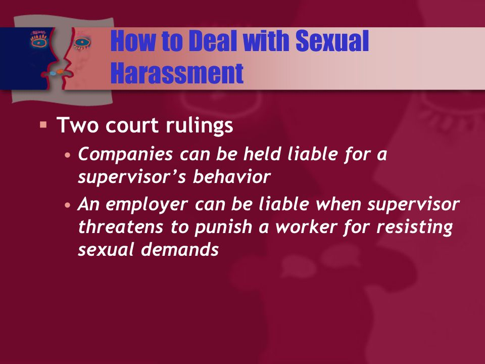 How to Deal with Sexual Harassment Two court rulings Companies can be held liable for a supervisors behavior An employer can be liable when supervisor threatens to punish a worker for resisting sexual demands