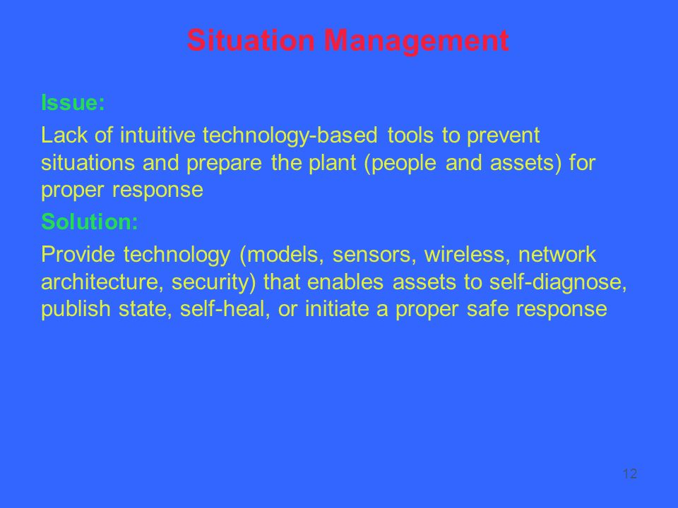 12 Situation Management Issue: Lack of intuitive technology-based tools to prevent situations and prepare the plant (people and assets) for proper response Solution: Provide technology (models, sensors, wireless, network architecture, security) that enables assets to self-diagnose, publish state, self-heal, or initiate a proper safe response