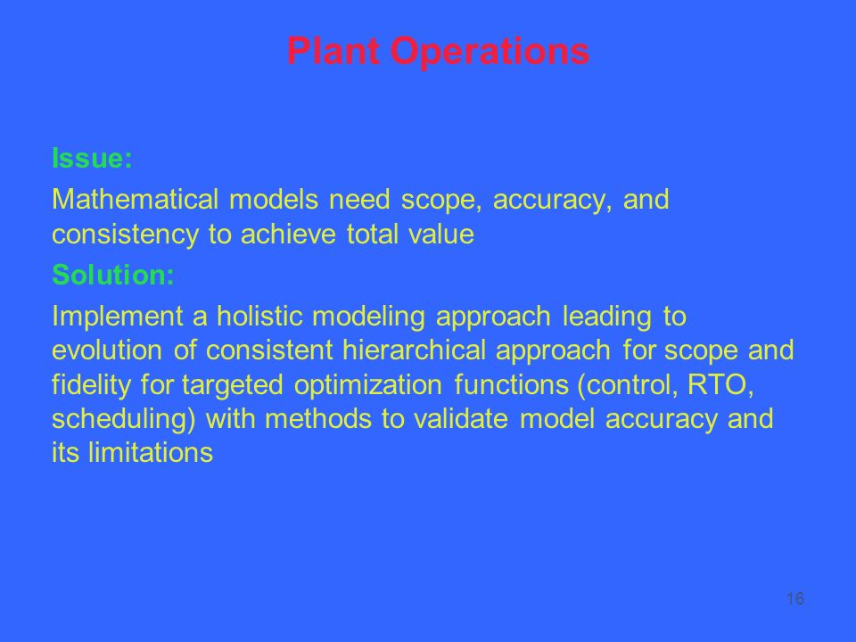 16 Plant Operations Issue: Mathematical models need scope, accuracy, and consistency to achieve total value Solution: Implement a holistic modeling approach leading to evolution of consistent hierarchical approach for scope and fidelity for targeted optimization functions (control, RTO, scheduling) with methods to validate model accuracy and its limitations