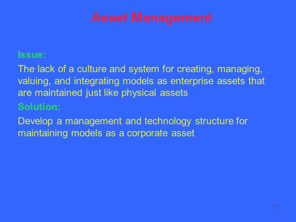 17 Asset Management Issue: The lack of a culture and system for creating, managing, valuing, and integrating models as enterprise assets that are maintained just like physical assets Solution: Develop a management and technology structure for maintaining models as a corporate asset