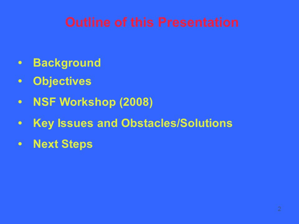 2 Background Objectives NSF Workshop (2008) Key Issues and Obstacles/Solutions Next Steps Outline of this Presentation