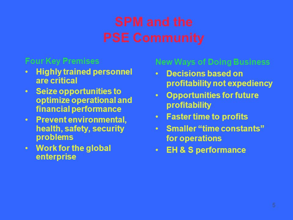 5 SPM and the PSE Community Four Key Premises Highly trained personnel are critical Seize opportunities to optimize operational and financial performance Prevent environmental, health, safety, security problems Work for the global enterprise New Ways of Doing Business Decisions based on profitability not expediency Opportunities for future profitability Faster time to profits Smaller time constants for operations EH & S performance