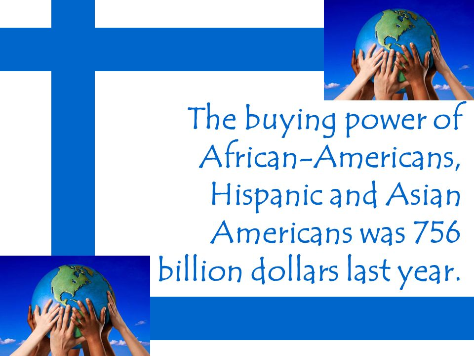 The buying power of African-Americans, Hispanic and Asian Americans was 756 billion dollars last year.