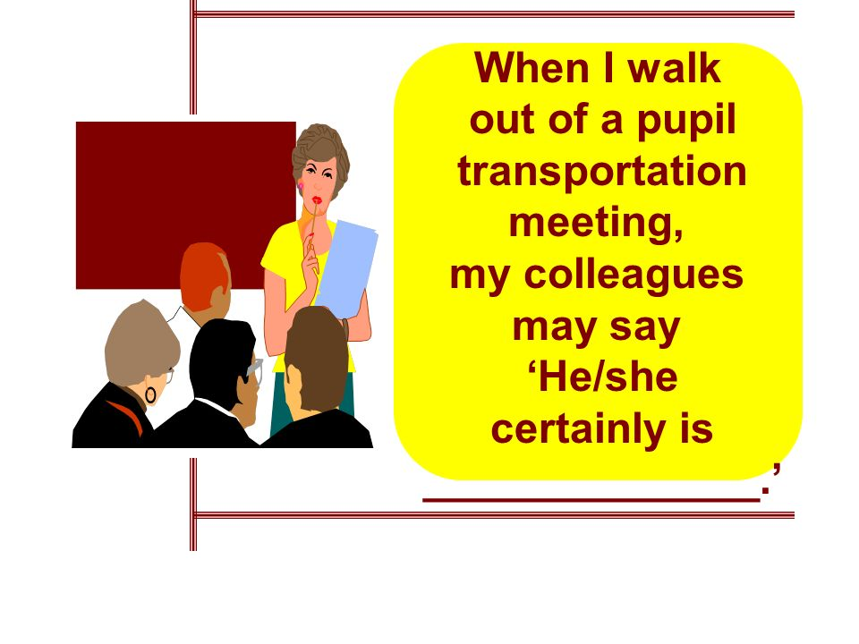 When I walk out of a pupil transportation meeting, my colleagues may say He/she certainly is ______________.