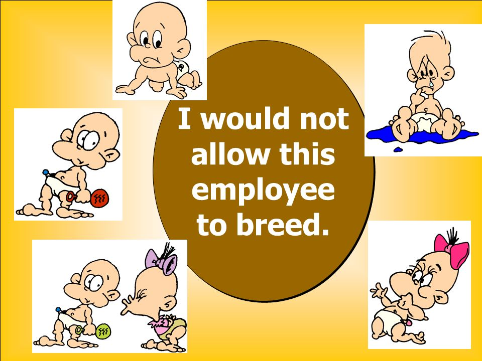 I would not allow this employee to breed. I would not allow this employee to breed.