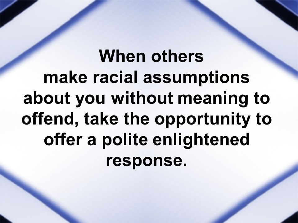 When others make racial assumptions about you without meaning to offend, take the opportunity to offer a polite enlightened response.