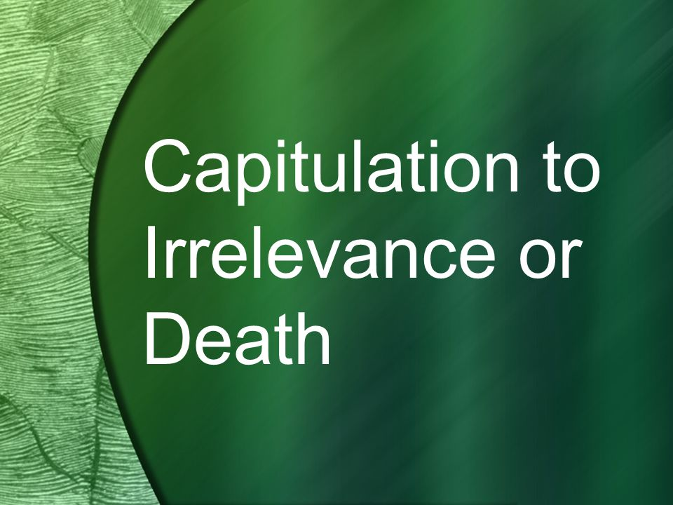 Capitulation to Irrelevance or Death