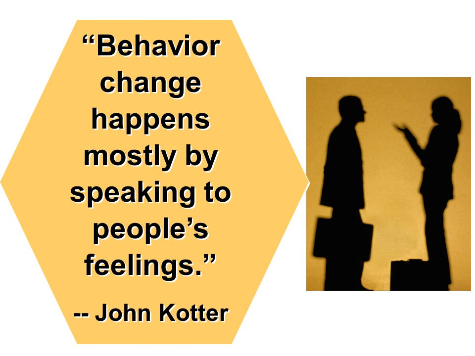 Behavior change happens mostly by speaking to peoples feelings.