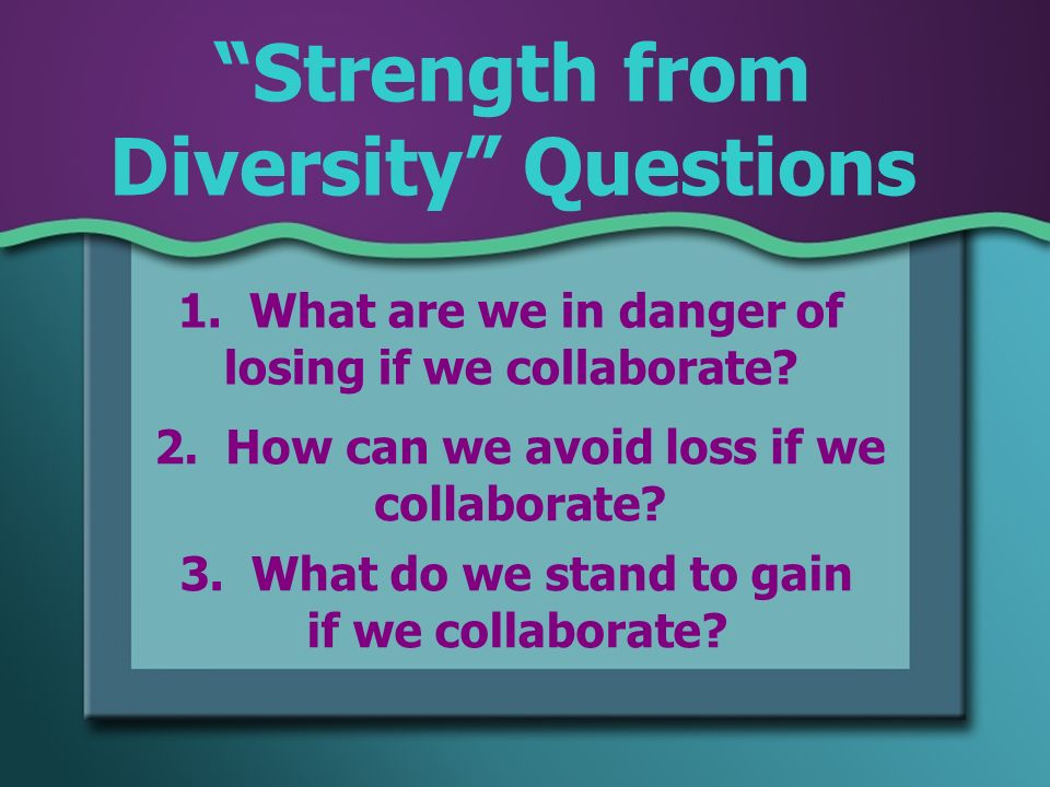 Strength from Diversity Questions 1. What are we in danger of losing if we collaborate.