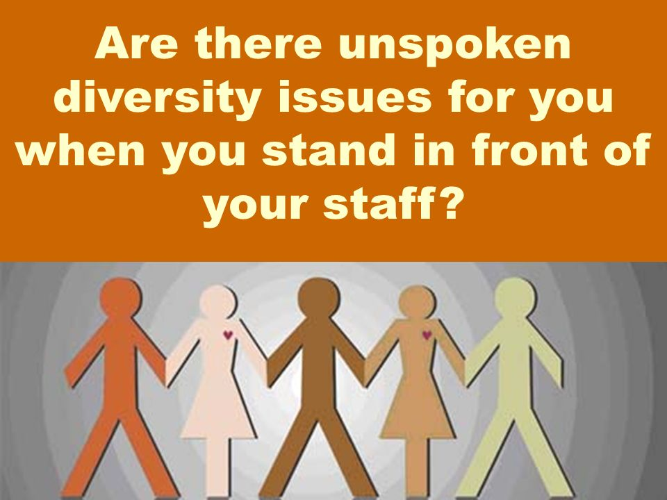 Are there unspoken diversity issues for you when you stand in front of your staff