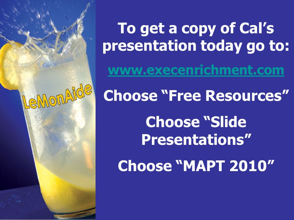 To get a copy of Cals presentation today go to: www.execenrichment.com Choose Free Resources Choose Slide Presentations Choose MAPT 2010